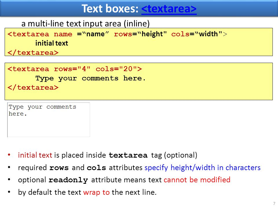 Text boxes: Text boxes: 7 initial text is placed inside textarea tag (optional) required rows and cols attributes specify height/width in characters optional readonly attribute means text cannot be modified by default the text wrap to the next line.