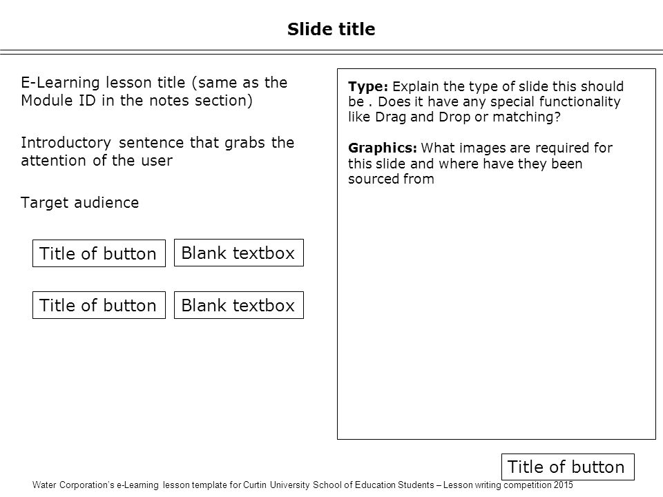 Water Corporation's e-Learning lesson template for Curtin University School of Education Students – Lesson writing competition 2015 Slide title E-Learning lesson title (same as the Module ID in the notes section) Introductory sentence that grabs the attention of the user Target audience Type: Explain the type of slide this should be.