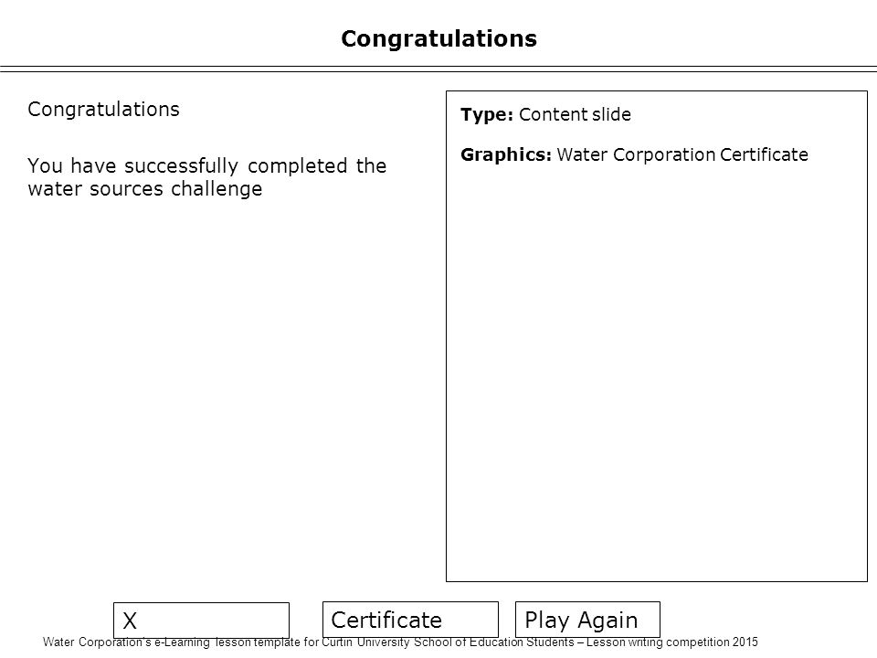 Water Corporation's e-Learning lesson template for Curtin University School of Education Students – Lesson writing competition 2015 Congratulations You have successfully completed the water sources challenge Type: Content slide Graphics: Water Corporation Certificate Play Again Certificate X