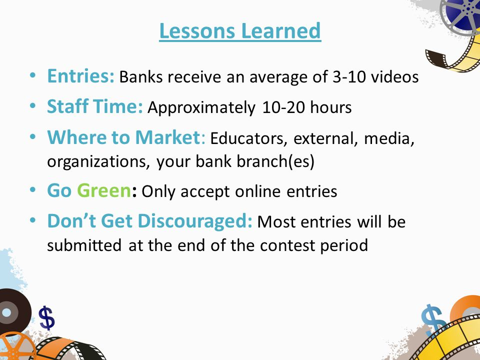 Lessons Learned Entries: Banks receive an average of 3-10 videos Staff Time: Approximately 10-20 hours Where to Market: Educators, external, media, organizations, your bank branch(es) Go Green: Only accept online entries Don't Get Discouraged: Most entries will be submitted at the end of the contest period