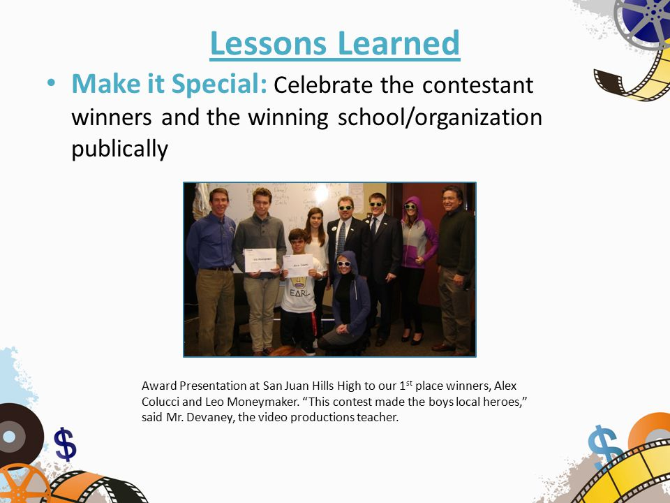 Lessons Learned Make it Special: Celebrate the contestant winners and the winning school/organization publically Award Presentation at San Juan Hills High to our 1 st place winners, Alex Colucci and Leo Moneymaker.