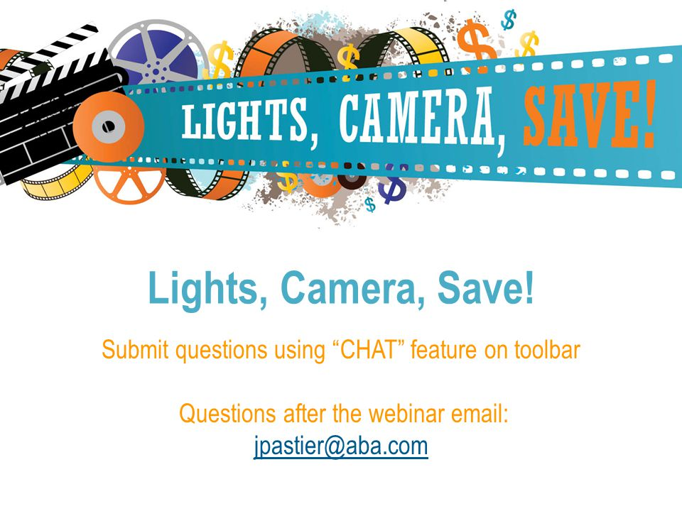Submit questions using CHAT feature on toolbar Questions after the webinar email: jpastier@aba.com Lights, Camera, Save!