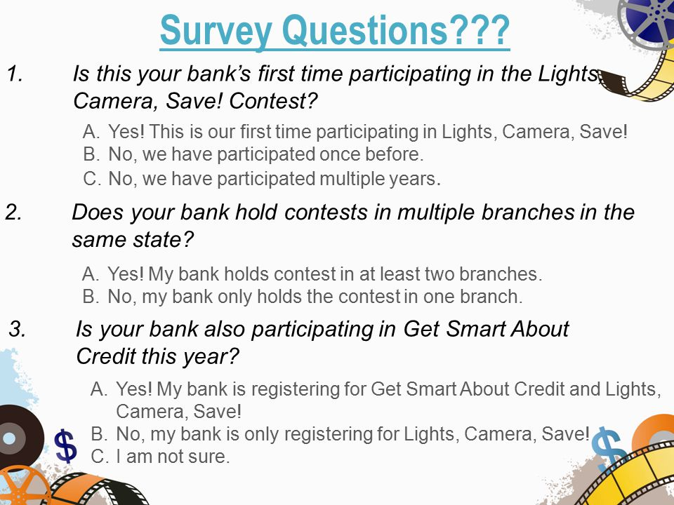 Survey Questions??. A.Yes. This is our first time participating in Lights, Camera, Save.