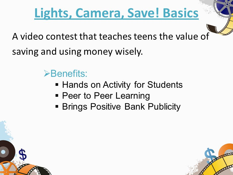 Lights, Camera, Save! Basics A video contest that teaches teens the value of saving and using money wisely.  Benefits:  Hands on Activity for Studen
