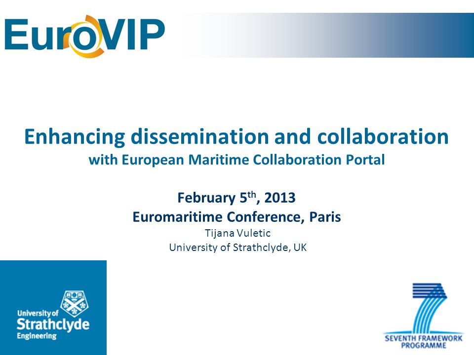 Grant agreement no: SCS0-GA-2011-266054 EuroVIP project aim To improve the competitive position of European maritime SMEs through the creation of effective collaborative and co-ordinated partnerships for the exchange of service, technology and information advances and innovations from industry and academia