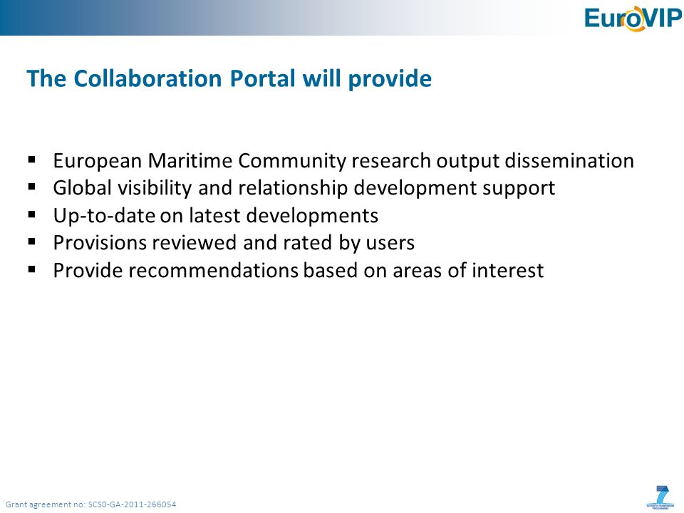 Grant agreement no: SCS0-GA-2011-266054 The Collaboration Portal will provide  European Maritime Community research output dissemination  Global visibility and relationship development support  Up-to-date on latest developments  Provisions reviewed and rated by users  Provide recommendations based on areas of interest