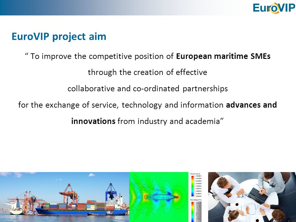 Grant agreement no: SCS0-GA-2011-266054 EuroVIP partners: 18 + 14  Seven SMEs: HSVA, IPPT, Marin, KSTP, PIAP, S@S, SSPA  Three Large Enterprises: Atkins, Babcock, Arsenal do Alfeite  Two universities: UoS, ZUT  Six associations: AIN, DM, EMEC, GESAD, GICAN, SMI  Participant group: currently 14 partners, aim to expand