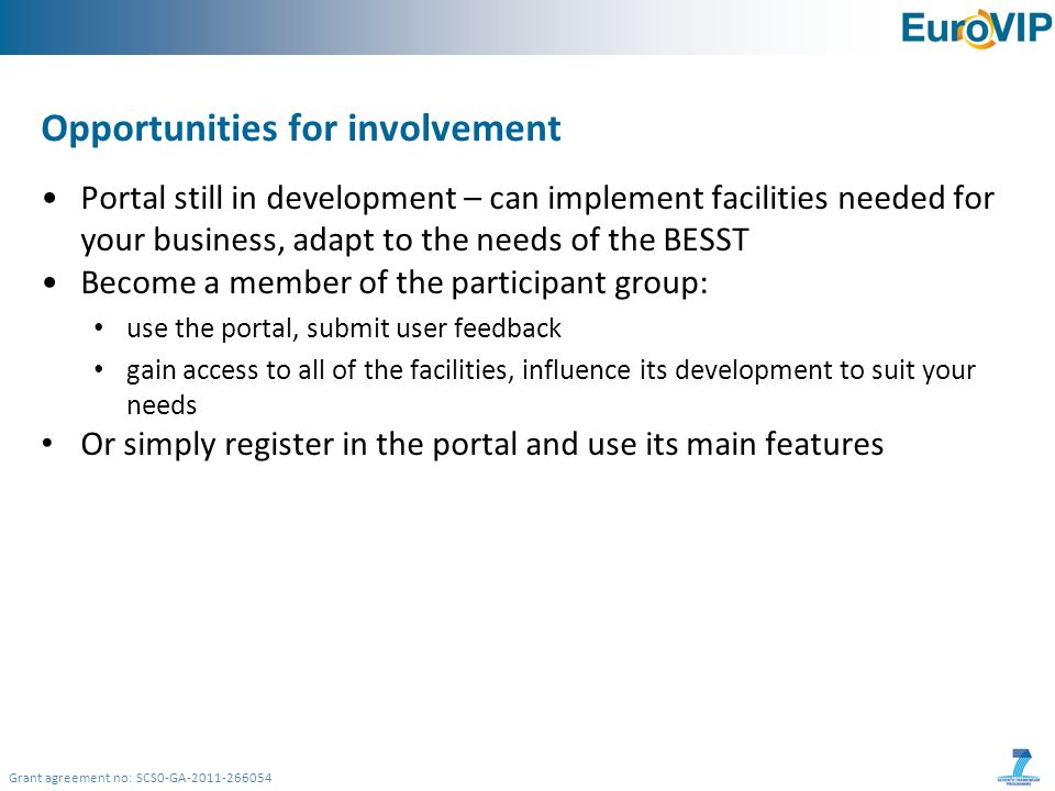 Grant agreement no: SCS0-GA-2011-266054 Opportunities for involvement Portal still in development – can implement facilities needed for your business, adapt to the needs of the BESST Become a member of the participant group: use the portal, submit user feedback gain access to all of the facilities, influence its development to suit your needs Or simply register in the portal and use its main features