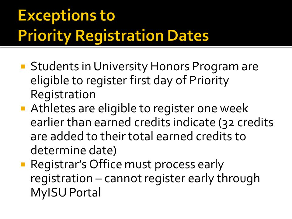  Students in University Honors Program are eligible to register first day of Priority Registration  Athletes are eligible to register one week earlier than earned credits indicate (32 credits are added to their total earned credits to determine date)  Registrar's Office must process early registration – cannot register early through MyISU Portal
