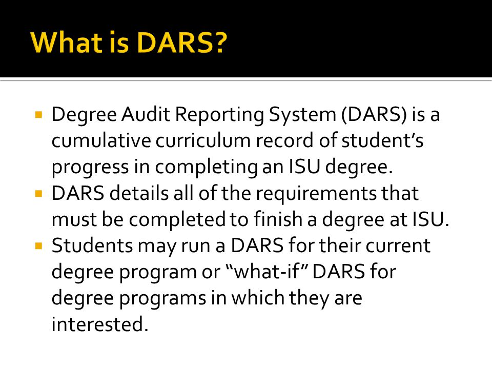  Degree Audit Reporting System (DARS) is a cumulative curriculum record of student's progress in completing an ISU degree.