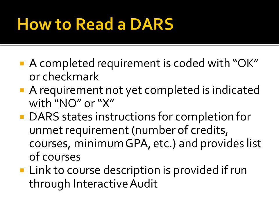  A completed requirement is coded with OK or checkmark  A requirement not yet completed is indicated with NO or X  DARS states instructions for completion for unmet requirement (number of credits, courses, minimum GPA, etc.) and provides list of courses  Link to course description is provided if run through Interactive Audit