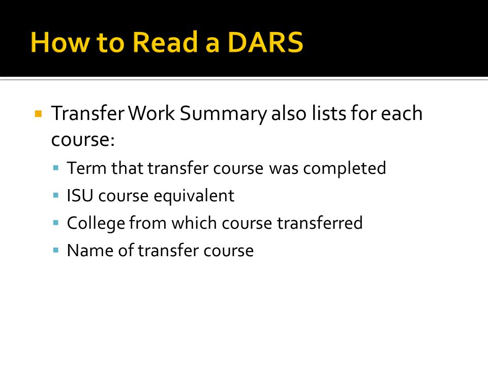  Transfer Work Summary also lists for each course:  Term that transfer course was completed  ISU course equivalent  College from which course transferred  Name of transfer course