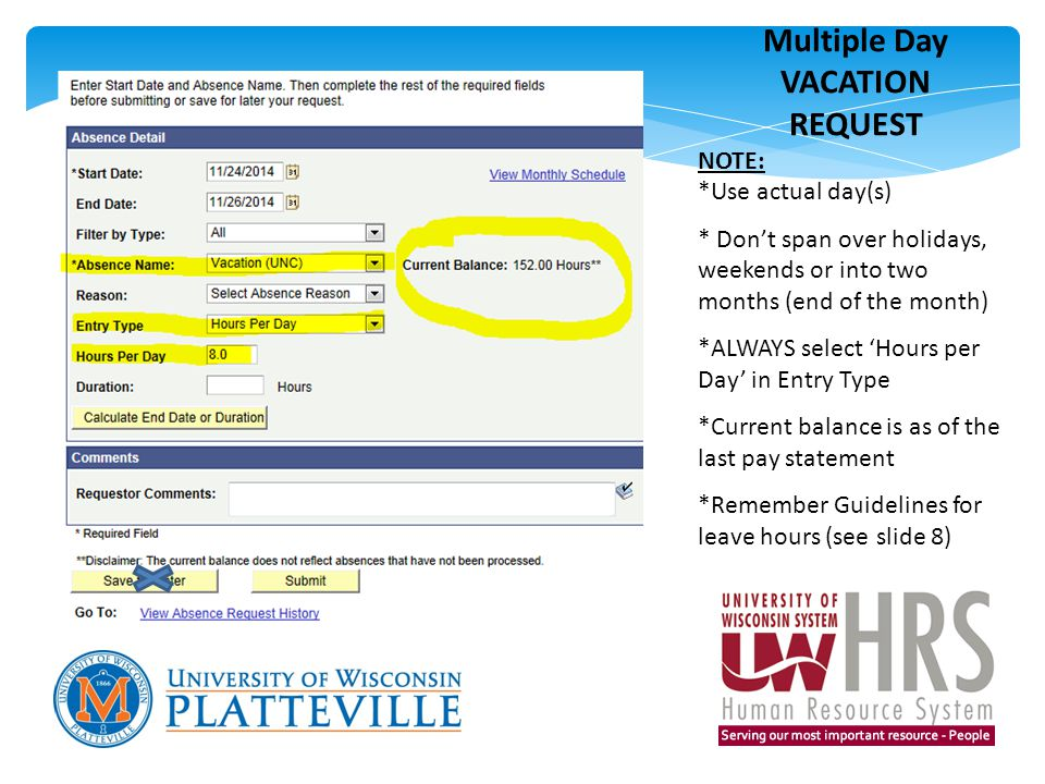 Multiple Day VACATION REQUEST NOTE: *Use actual day(s) * Don't span over holidays, weekends or into two months (end of the month) *ALWAYS select 'Hours per Day' in Entry Type *Current balance is as of the last pay statement *Remember Guidelines for leave hours (see slide 8)
