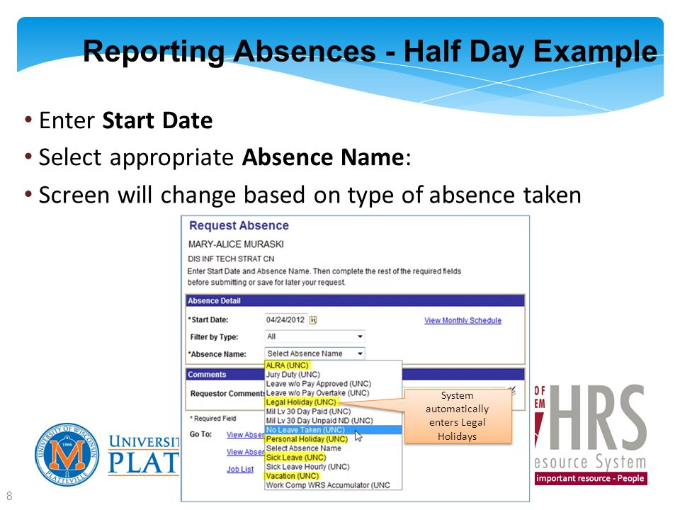 Reporting Absences - Half Day Example Enter Start Date Select appropriate Absence Name : Screen will change based on type of absence taken 8 System automatically enters Legal Holidays