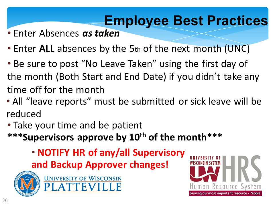 Employee Best Practices Enter Absences as taken Enter ALL absences by the 5 th of the next month (UNC) Be sure to post No Leave Taken using the first day of the month (Both Start and End Date) if you didn't take any time off for the month All leave reports must be submitted or sick leave will be reduced Take your time and be patient ***Supervisors approve by 10 th of the month*** NOTIFY HR of any/all Supervisory and Backup Approver changes.