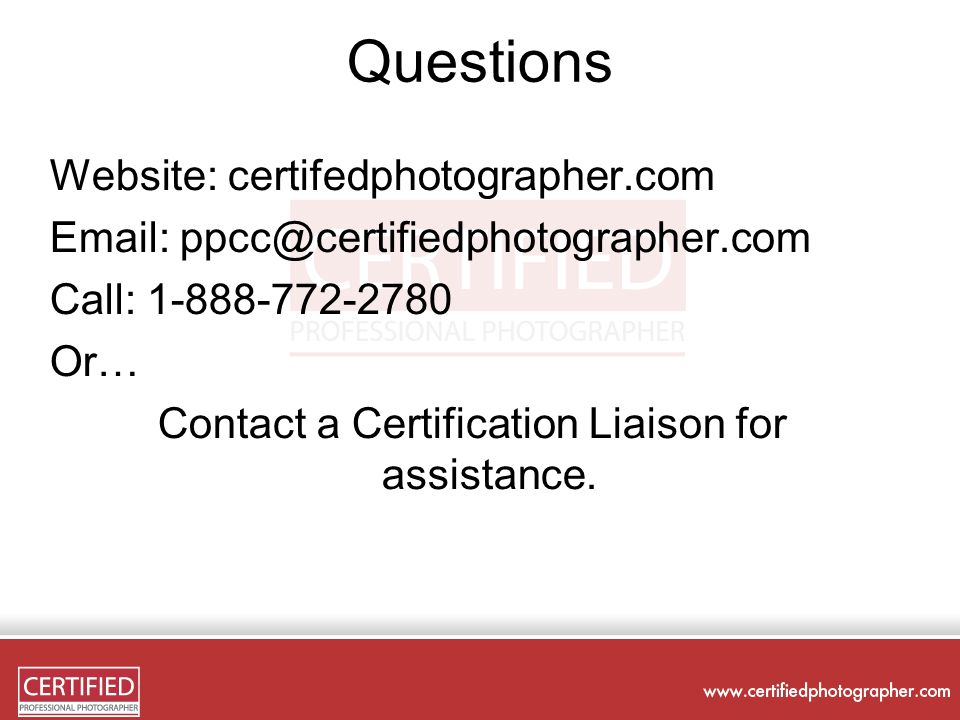 Questions Website: certifedphotographer.com Email: ppcc@certifiedphotographer.com Call: 1-888-772-2780 Or… Contact a Certification Liaison for assistance.