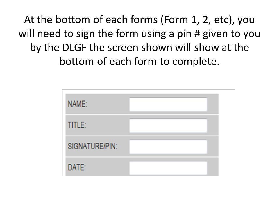 At the bottom of each forms (Form 1, 2, etc), you will need to sign the form using a pin # given to you by the DLGF the screen shown will show at the bottom of each form to complete.