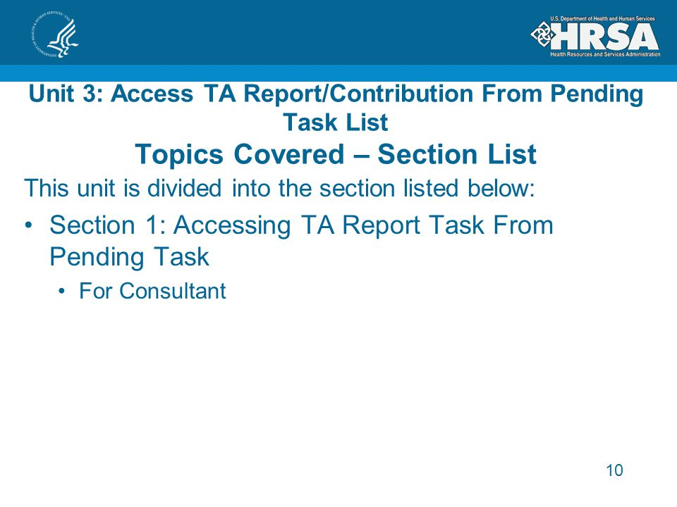 10 Unit 3: Access TA Report/Contribution From Pending Task List Topics Covered – Section List This unit is divided into the section listed below: Section 1: Accessing TA Report Task From Pending Task For Consultant