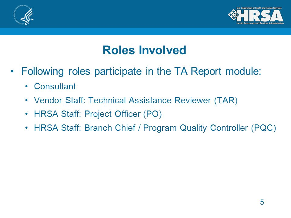 5 Roles Involved Following roles participate in the TA Report module: Consultant Vendor Staff: Technical Assistance Reviewer (TAR) HRSA Staff: Project Officer (PO) HRSA Staff: Branch Chief / Program Quality Controller (PQC)