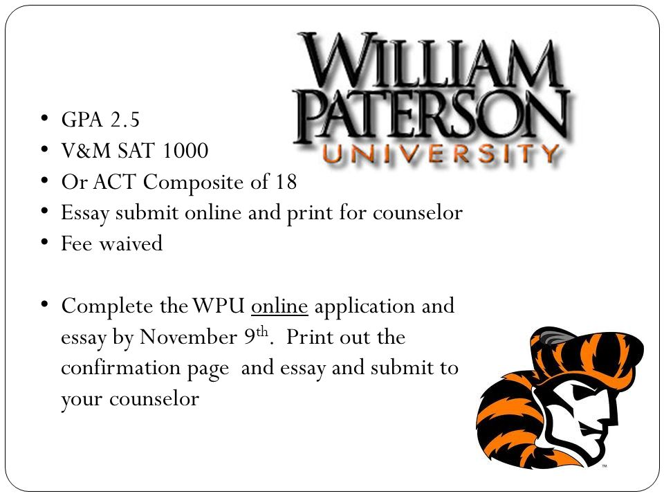 GPA 2.5 V&M SAT 1000 Or ACT Composite of 18 Essay submit online and print for counselor Fee waived Complete the WPU online application and essay by November 9 th.
