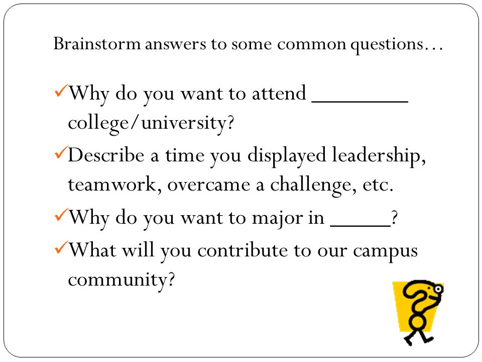 Brainstorm answers to some common questions… Why do you want to attend ________ college/university.