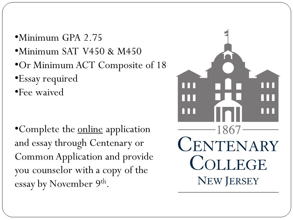 Minimum GPA 2.75 Minimum SAT V450 & M450 Or Minimum ACT Composite of 18 Essay required Fee waived Complete the online application and essay through Centenary or Common Application and provide you counselor with a copy of the essay by November 9 th.