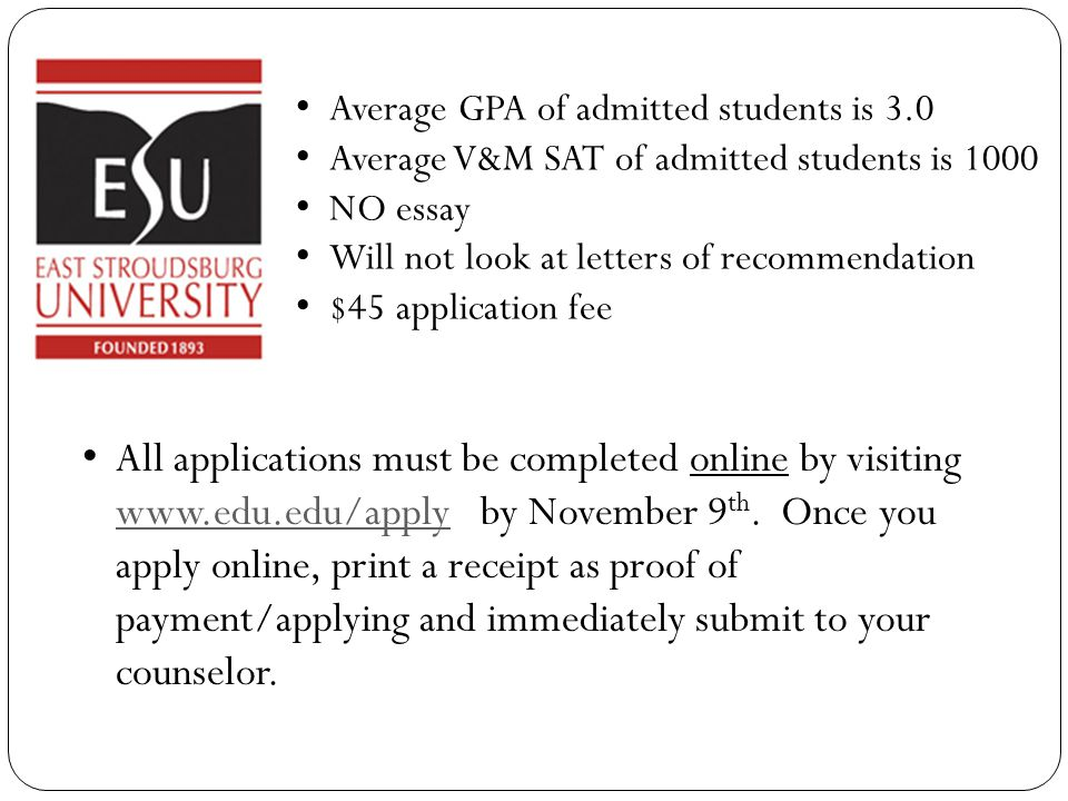 Average GPA of admitted students is 3.0 Average V&M SAT of admitted students is 1000 NO essay Will not look at letters of recommendation $45 application fee All applications must be completed online by visiting www.edu.edu/apply by November 9 th.