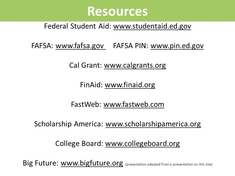 Resources Federal Student Aid: www.studentaid.ed.gov FAFSA: www.fafsa.gov FAFSA PIN: www.pin.ed.gov Cal Grant: www.calgrants.org FinAid: www.finaid.org FastWeb: www.fastweb.com Scholarship America: www.scholarshipamerica.org College Board: www.collegeboard.org Big Future: www.bigfuture.org (presentation adapted from a presentation on this site)