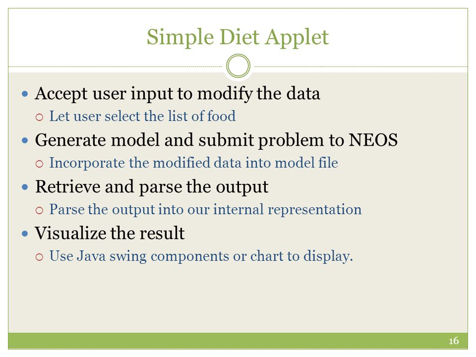 Simple Diet Applet Accept user input to modify the data  Let user select the list of food Generate model and submit problem to NEOS  Incorporate the modified data into model file Retrieve and parse the output  Parse the output into our internal representation Visualize the result  Use Java swing components or chart to display.
