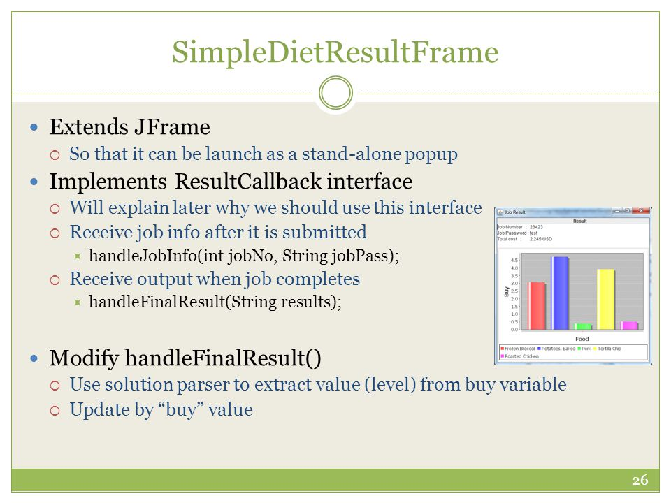 SimpleDietResultFrame Extends JFrame  So that it can be launch as a stand-alone popup Implements ResultCallback interface  Will explain later why we should use this interface  Receive job info after it is submitted  handleJobInfo(int jobNo, String jobPass);  Receive output when job completes  handleFinalResult(String results); Modify handleFinalResult()  Use solution parser to extract value (level) from buy variable  Update by buy value 26
