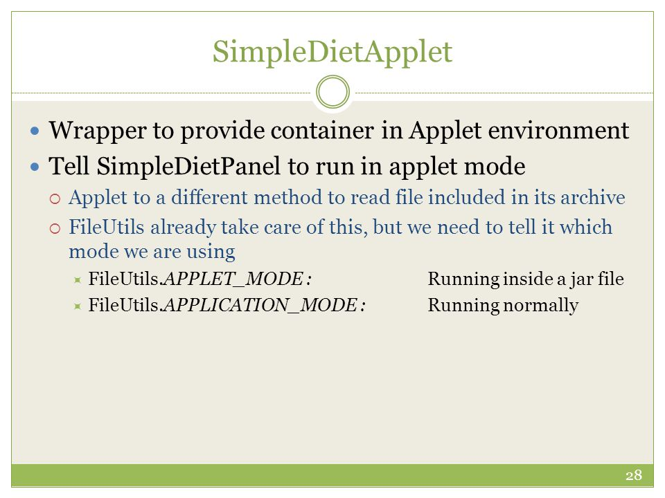 SimpleDietApplet Wrapper to provide container in Applet environment Tell SimpleDietPanel to run in applet mode  Applet to a different method to read file included in its archive  FileUtils already take care of this, but we need to tell it which mode we are using  FileUtils.APPLET_MODE :Running inside a jar file  FileUtils.APPLICATION_MODE :Running normally 28