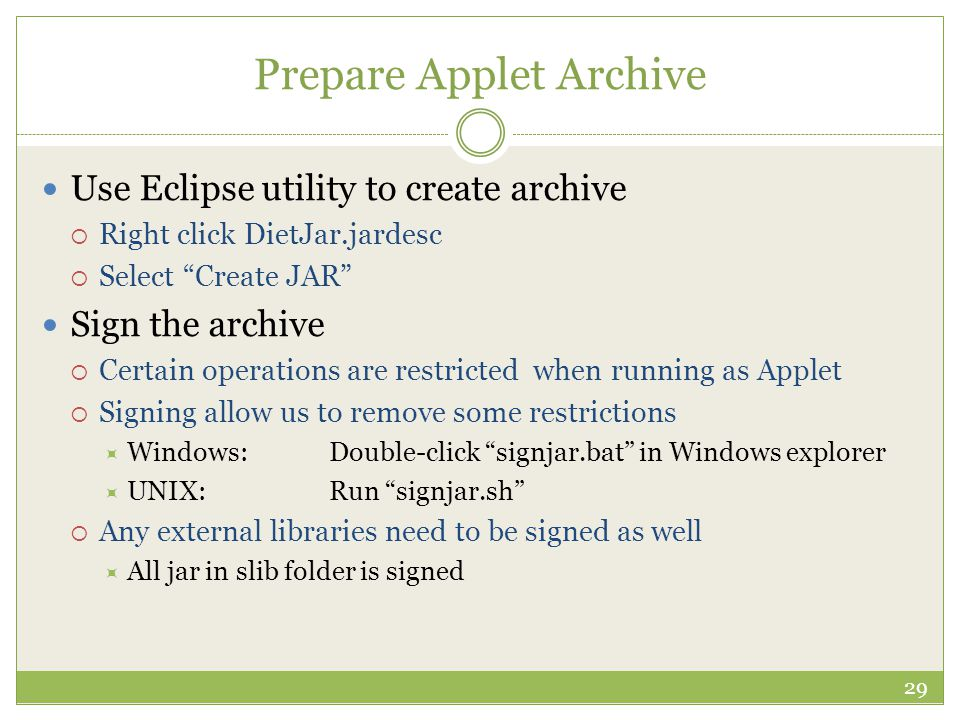 Prepare Applet Archive 29 Use Eclipse utility to create archive  Right click DietJar.jardesc  Select Create JAR Sign the archive  Certain operations are restricted when running as Applet  Signing allow us to remove some restrictions  Windows:Double-click signjar.bat in Windows explorer  UNIX:Run signjar.sh  Any external libraries need to be signed as well  All jar in slib folder is signed