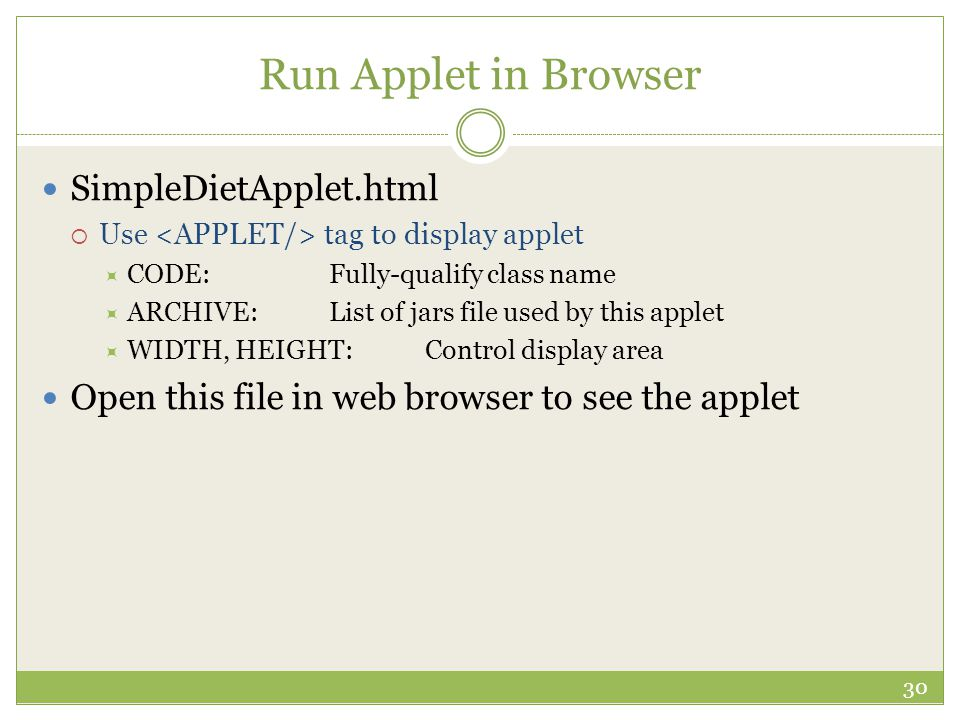 Run Applet in Browser SimpleDietApplet.html  Use tag to display applet  CODE:Fully-qualify class name  ARCHIVE:List of jars file used by this apple