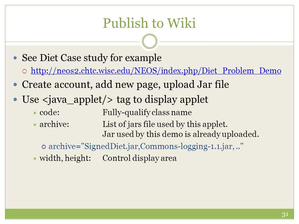Publish to Wiki See Diet Case study for example  http://neos2.chtc.wisc.edu/NEOS/index.php/Diet_Problem_Demo http://neos2.chtc.wisc.edu/NEOS/index.php/Diet_Problem_Demo Create account, add new page, upload Jar file Use tag to display applet  code:Fully-qualify class name  archive:List of jars file used by this applet.