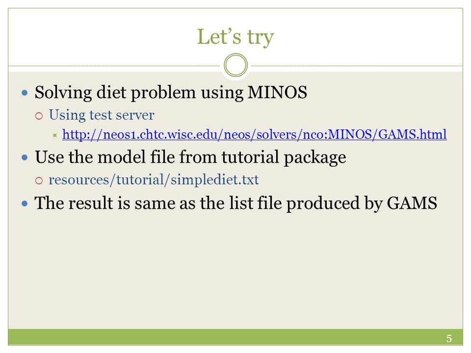 Let's try Solving diet problem using MINOS  Using test server  http://neos1.chtc.wisc.edu/neos/solvers/nco:MINOS/GAMS.html http://neos1.chtc.wisc.edu/neos/solvers/nco:MINOS/GAMS.html Use the model file from tutorial package  resources/tutorial/simplediet.txt The result is same as the list file produced by GAMS 5