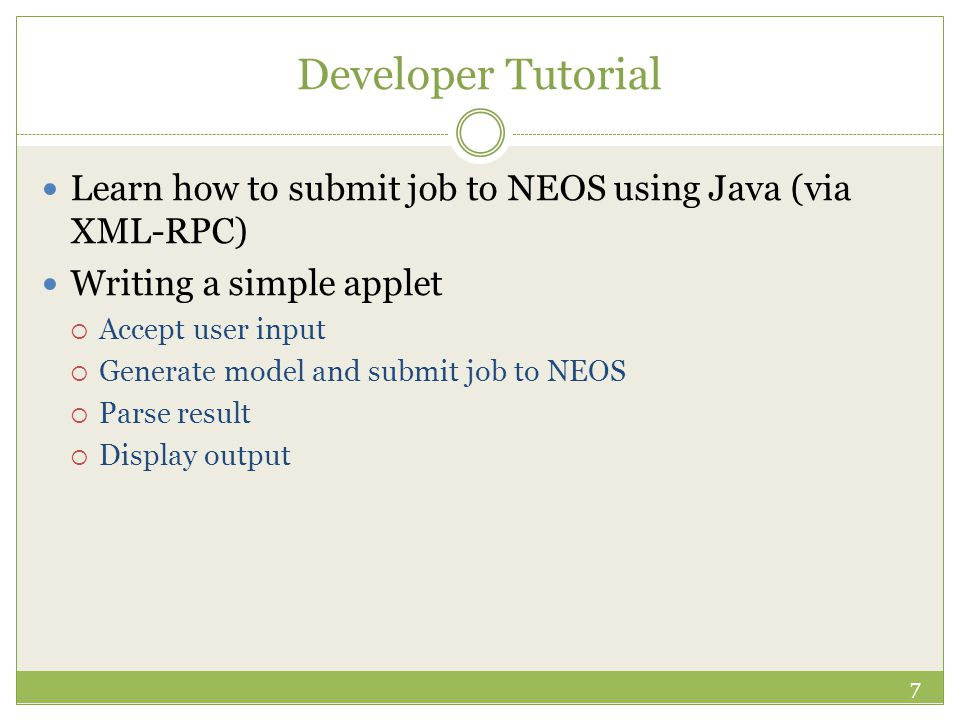 Developer Tutorial Learn how to submit job to NEOS using Java (via XML-RPC) Writing a simple applet  Accept user input  Generate model and submit jo