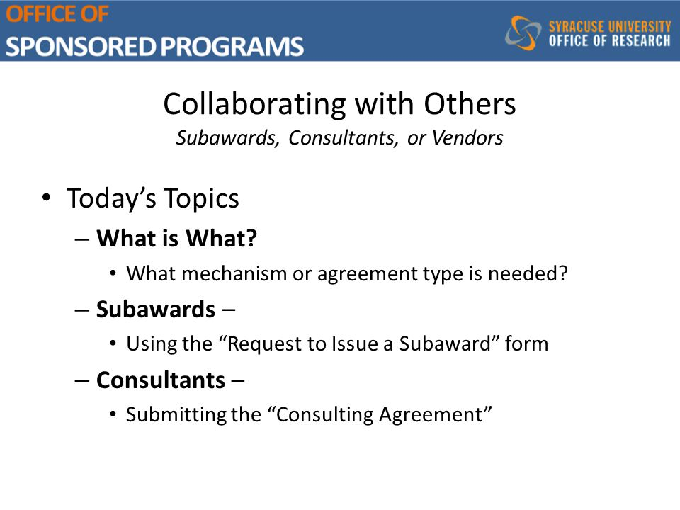 Collaborating with Others Subawards, Consultants, or Vendors Today's Topics – What is What.