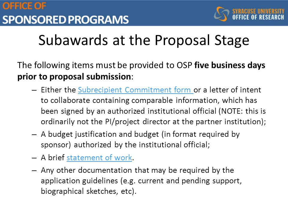 Subawards at the Proposal Stage The following items must be provided to OSP five business days prior to proposal submission: – Either the Subrecipient Commitment form or a letter of intent to collaborate containing comparable information, which has been signed by an authorized institutional official (NOTE: this is ordinarily not the PI/project director at the partner institution);Subrecipient Commitment form – A budget justification and budget (in format required by sponsor) authorized by the institutional official; – A brief statement of work.statement of work – Any other documentation that may be required by the application guidelines (e.g.