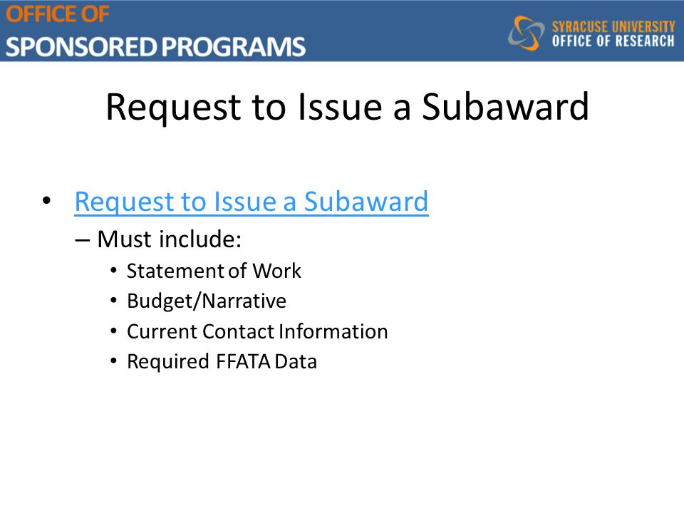 Request to Issue a Subaward – Must include: Statement of Work Budget/Narrative Current Contact Information Required FFATA Data