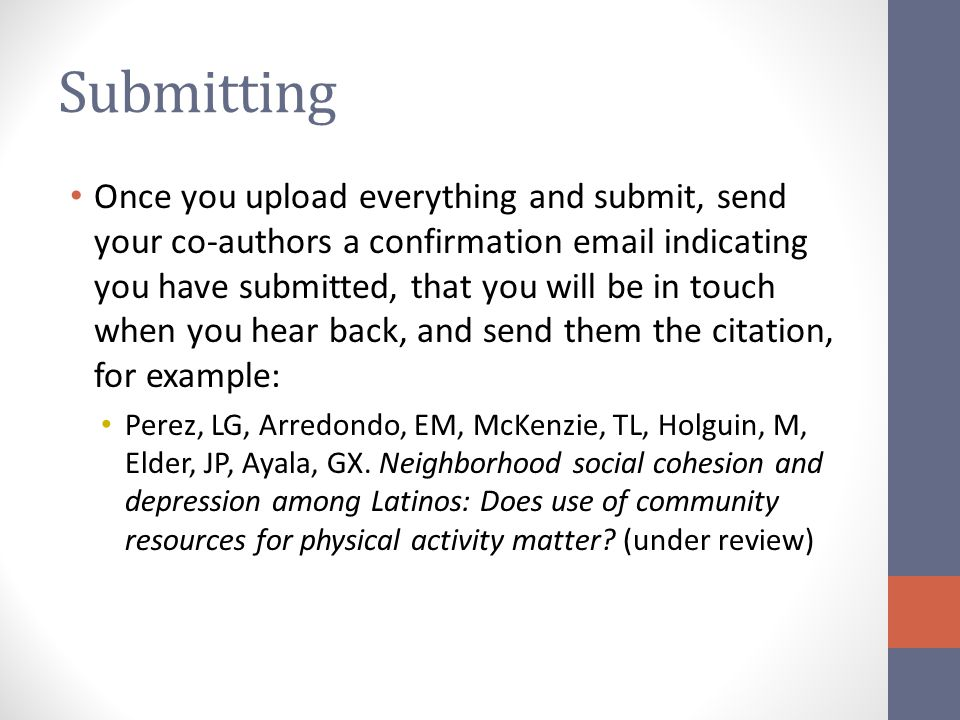 Submitting Once you upload everything and submit, send your co-authors a confirmation email indicating you have submitted, that you will be in touch w