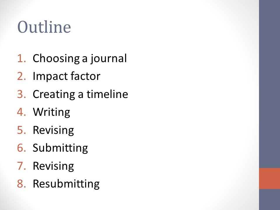 Outline 1.Choosing a journal 2.Impact factor 3.Creating a timeline 4.Writing 5.Revising 6.Submitting 7.Revising 8.Resubmitting