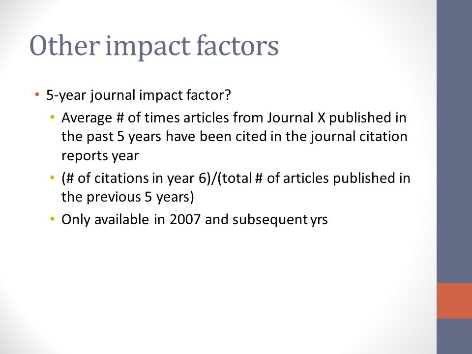 Other impact factors 5-year journal impact factor? Average # of times articles from Journal X published in the past 5 years have been cited in the jou