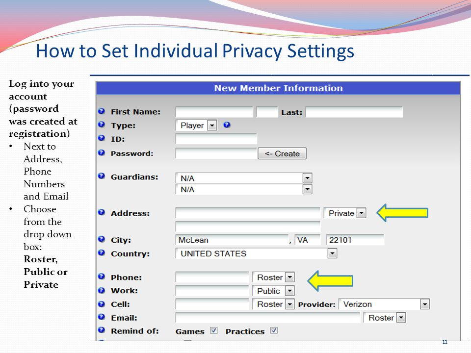 How to Set Individual Privacy Settings Log into your account (password was created at registration) Next to Address, Phone Numbers and Email Choose from the drop down box: Roster, Public or Private 11