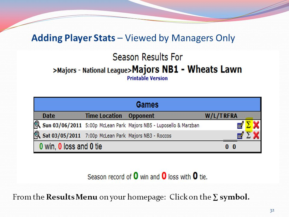 Adding Player Stats – Viewed by Managers Only From the Results Menu on your homepage: Click on the ∑ symbol.