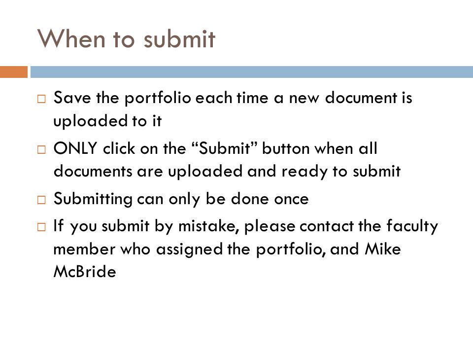 When to submit  Save the portfolio each time a new document is uploaded to it  ONLY click on the Submit button when all documents are uploaded and ready to submit  Submitting can only be done once  If you submit by mistake, please contact the faculty member who assigned the portfolio, and Mike McBride