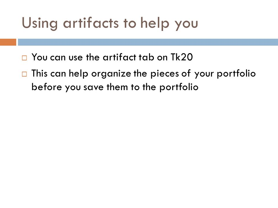 Using artifacts to help you  You can use the artifact tab on Tk20  This can help organize the pieces of your portfolio before you save them to the portfolio