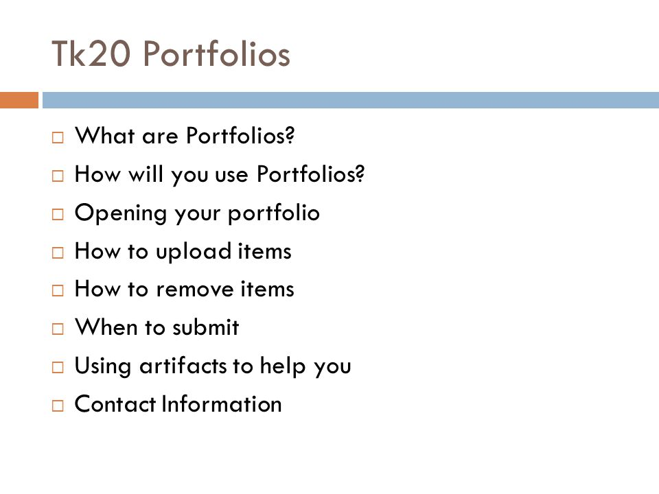 Tk20 Portfolios  What are Portfolios?  How will you use Portfolios?  Opening your portfolio  How to upload items  How to remove items  When to s