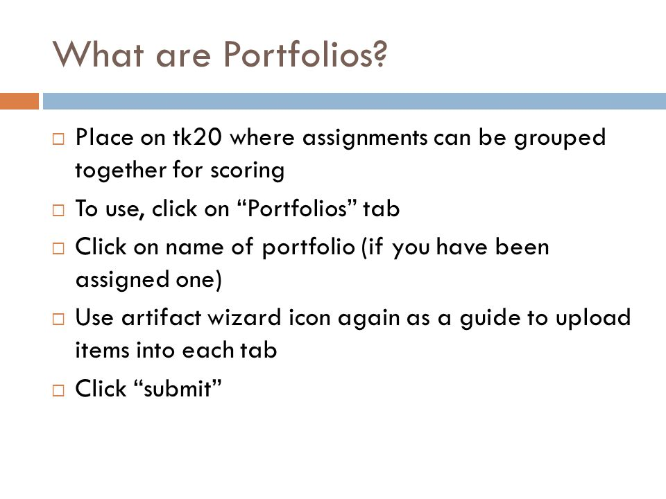 """What are Portfolios?  Place on tk20 where assignments can be grouped together for scoring  To use, click on """"Portfolios"""" tab  Click on name of port"""