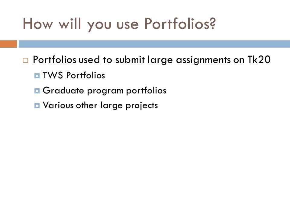 How will you use Portfolios?  Portfolios used to submit large assignments on Tk20  TWS Portfolios  Graduate program portfolios  Various other larg