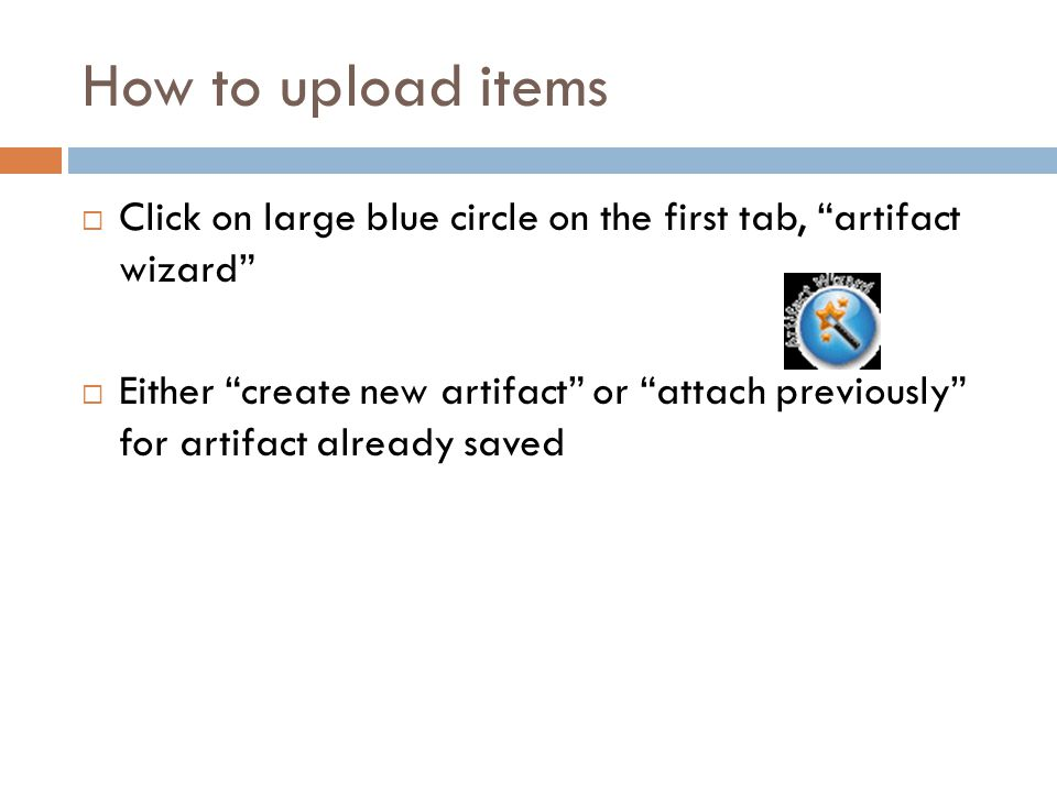 """How to upload items  Click on large blue circle on the first tab, """"artifact wizard""""  Either """"create new artifact"""" or """"attach previously"""" for artifac"""
